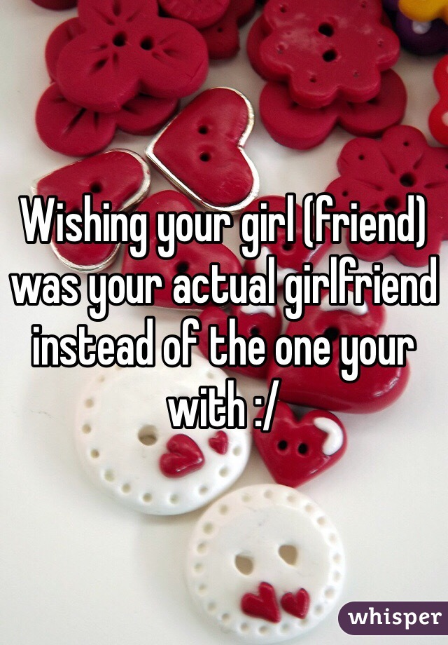 Wishing your girl (friend) was your actual girlfriend instead of the one your with :/