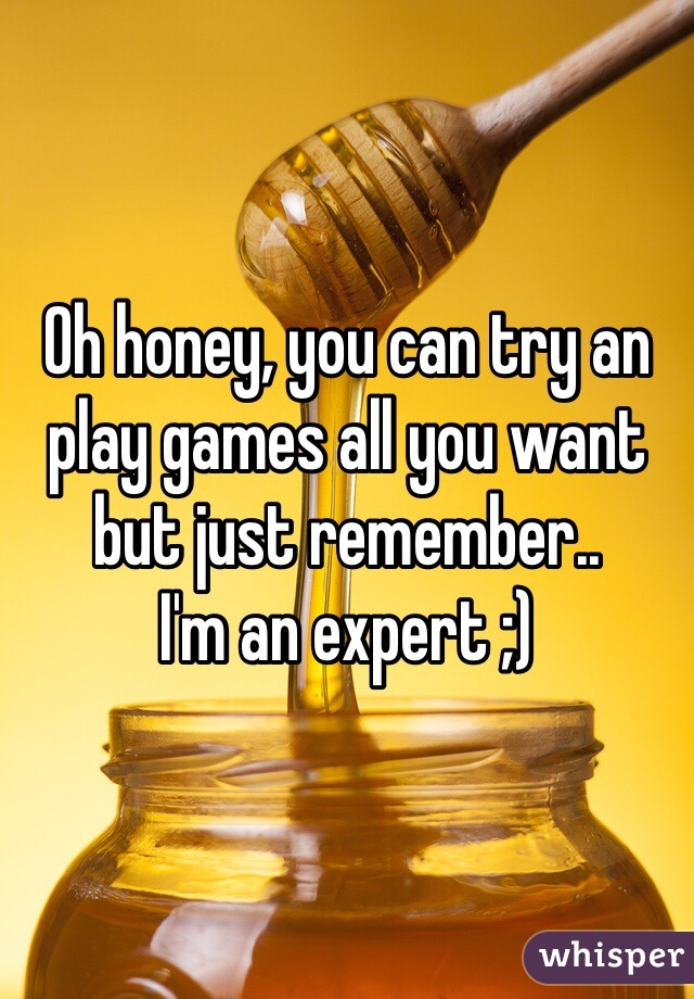 Oh honey, you can try an play games all you want but just remember.. I'm an expert ;)