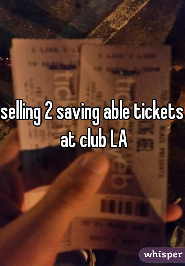 selling 2 saving able tickets at club LA