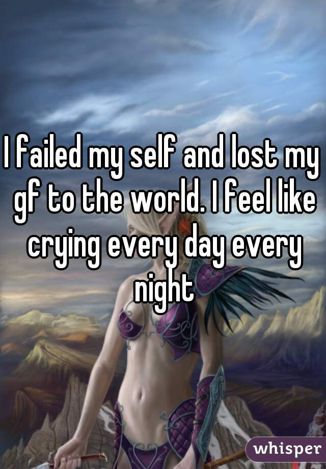 I failed my self and lost my gf to the world. I feel like crying every day every night
