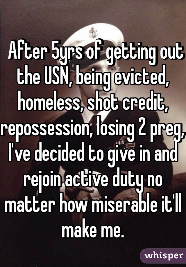 After 5yrs of getting out the USN, being evicted, homeless, shot credit, repossession, losing 2 preg, I've decided to give in and rejoin active duty no matter how miserable it'll make me.