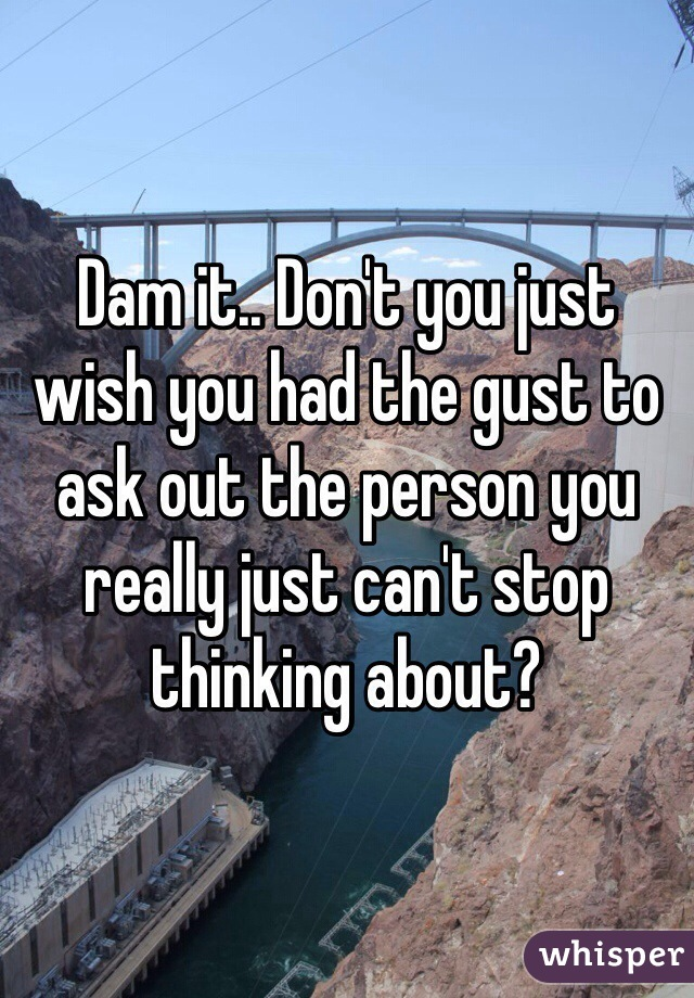Dam it.. Don't you just wish you had the gust to ask out the person you really just can't stop thinking about?
