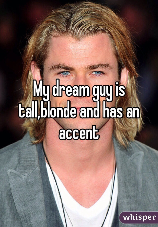 My dream guy is tall,blonde and has an accent