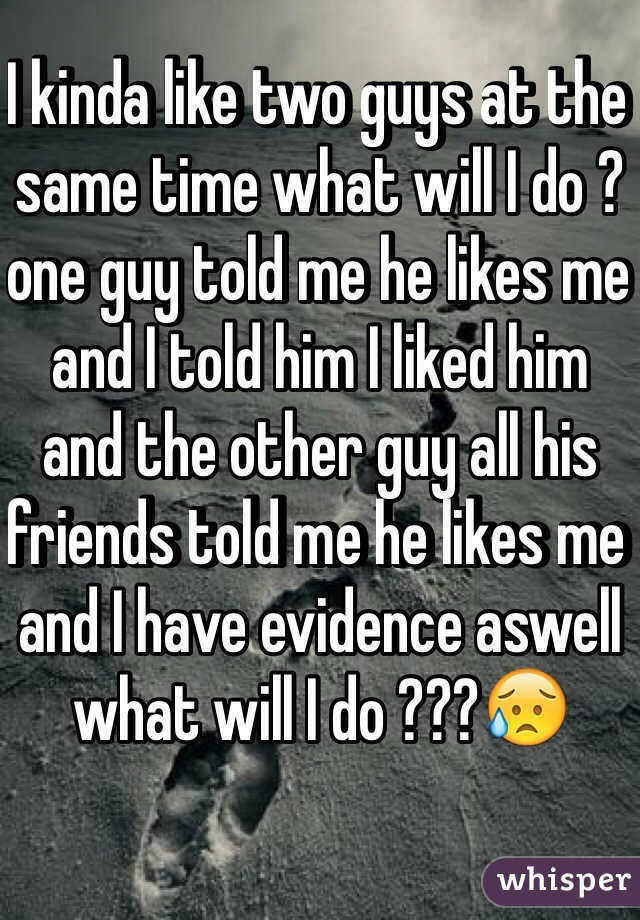 I kinda like two guys at the same time what will I do ?one guy told me he likes me and I told him I liked him and the other guy all his friends told me he likes me and I have evidence aswell what will I do ???😥