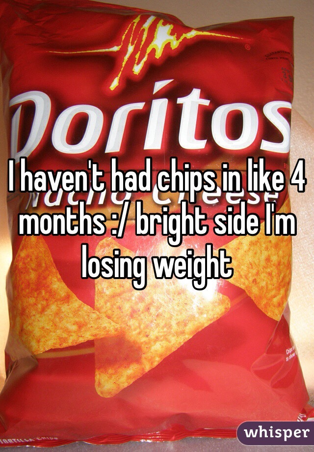 I haven't had chips in like 4 months :/ bright side I'm losing weight