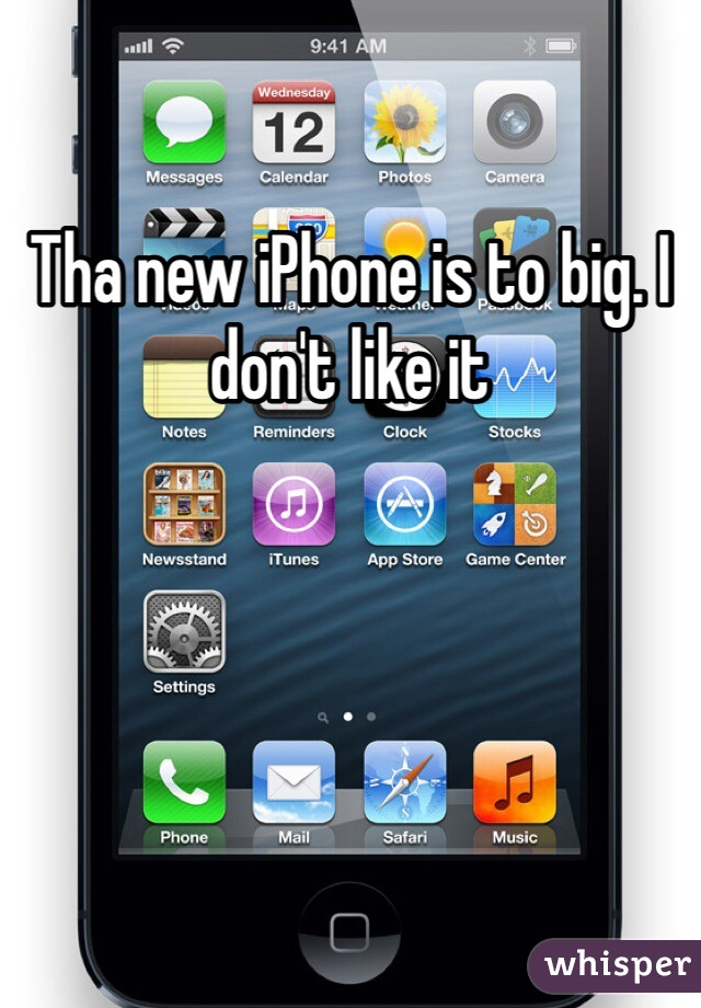 Tha new iPhone is to big. I don't like it