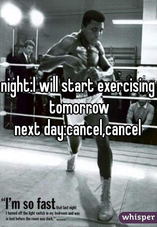 night:I will start exercising tomorrow next day:cancel,cancel