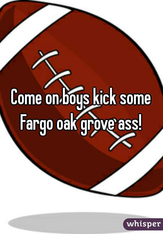 Come on boys kick some Fargo oak grove ass!