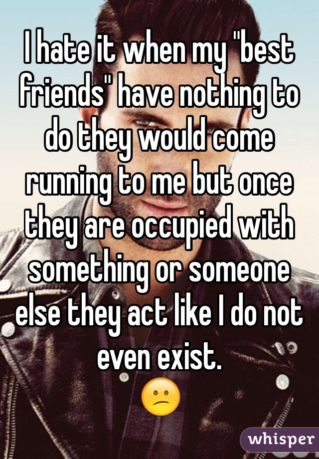 """I hate it when my """"best friends"""" have nothing to do they would come running to me but once they are occupied with something or someone else they act like I do not even exist.  😕"""