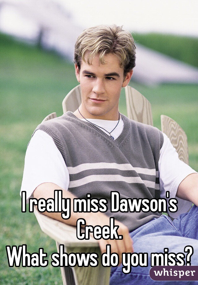 I really miss Dawson's Creek.  What shows do you miss?