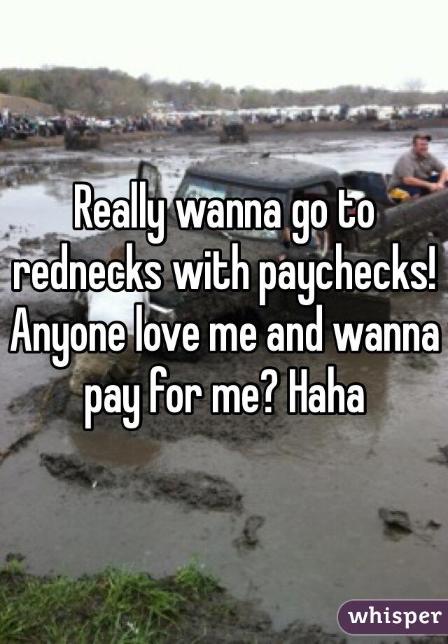 Really wanna go to rednecks with paychecks! Anyone love me and wanna pay for me? Haha