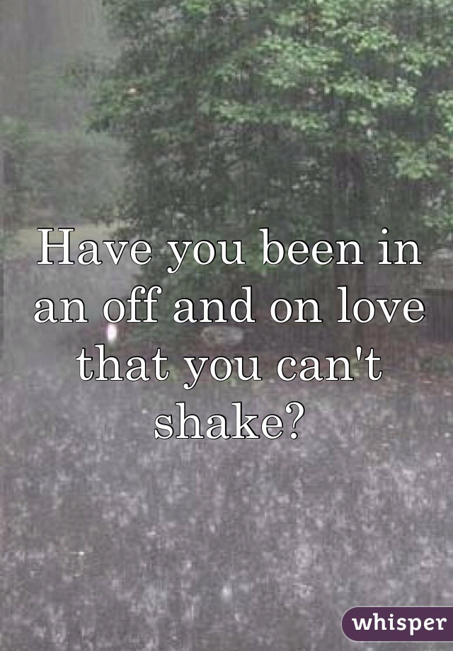 Have you been in an off and on love that you can't shake?