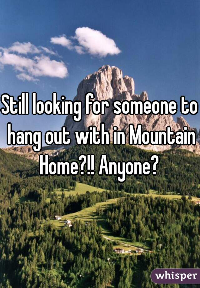 Still looking for someone to hang out with in Mountain Home?!! Anyone?