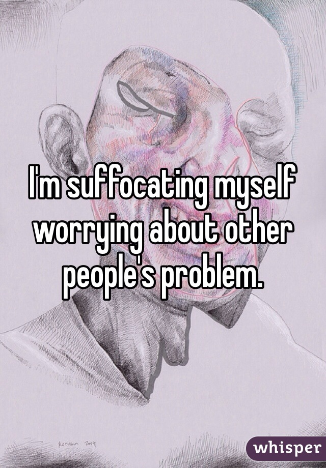 I'm suffocating myself worrying about other people's problem.