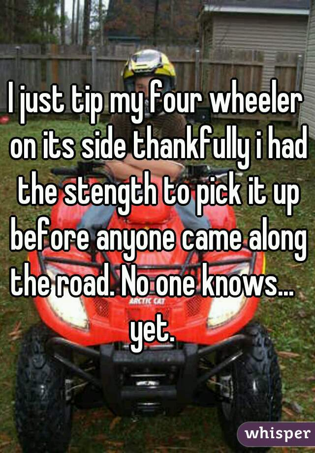I just tip my four wheeler on its side thankfully i had the stength to pick it up before anyone came along the road. No one knows...   yet.