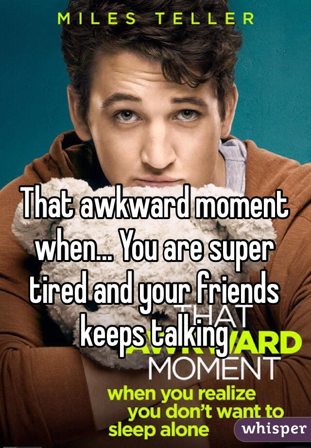That awkward moment when... You are super tired and your friends keeps talking