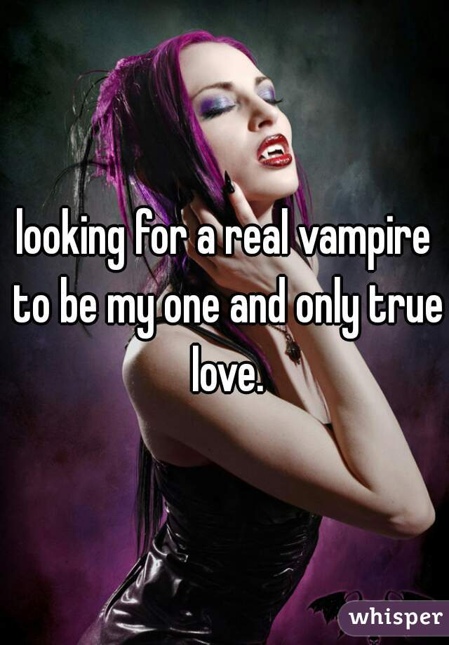 looking for a real vampire to be my one and only true love.