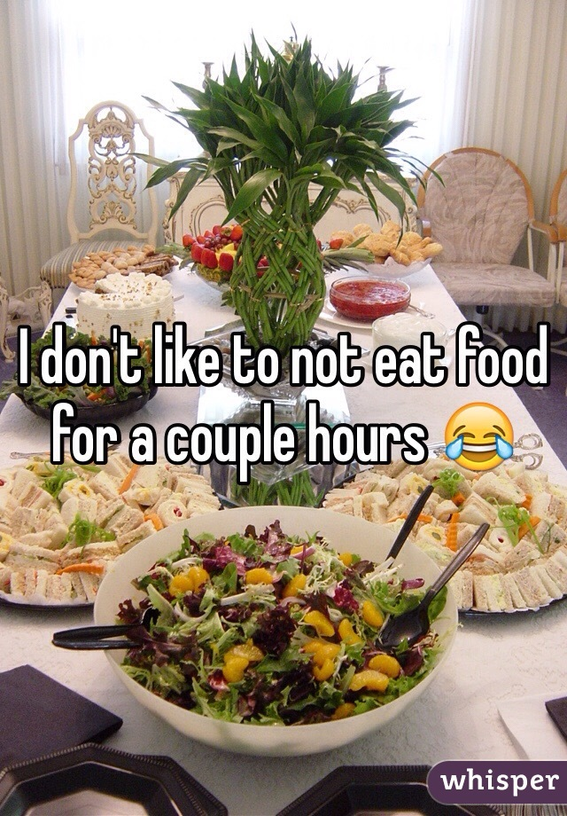 I don't like to not eat food for a couple hours 😂