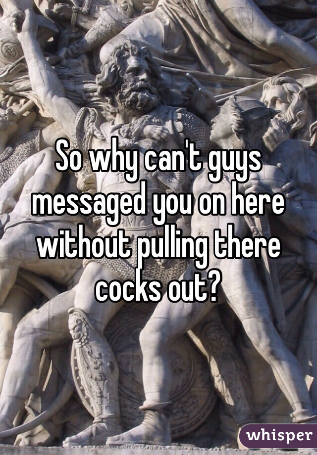 So why can't guys messaged you on here without pulling there cocks out?