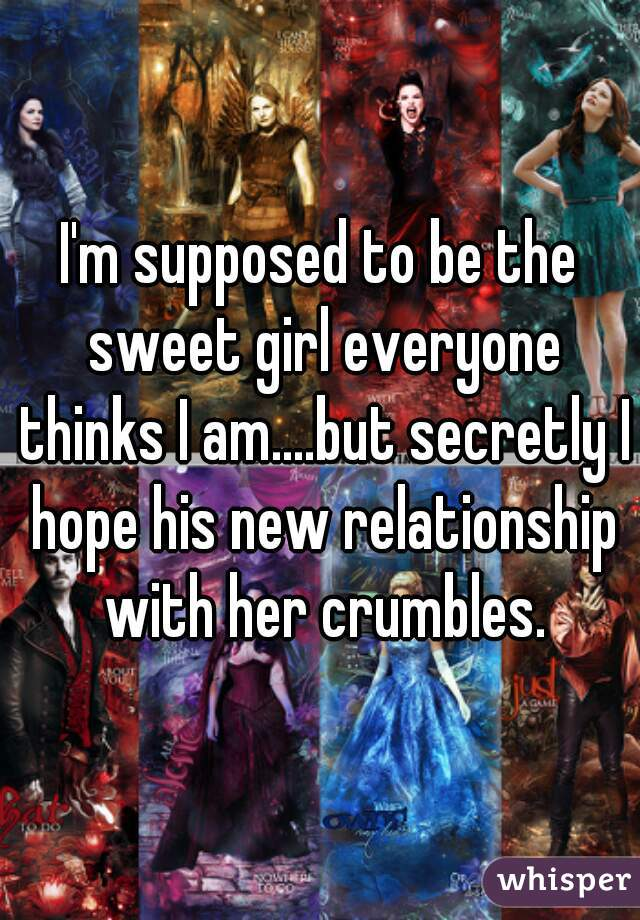 I'm supposed to be the sweet girl everyone thinks I am....but secretly I hope his new relationship with her crumbles.