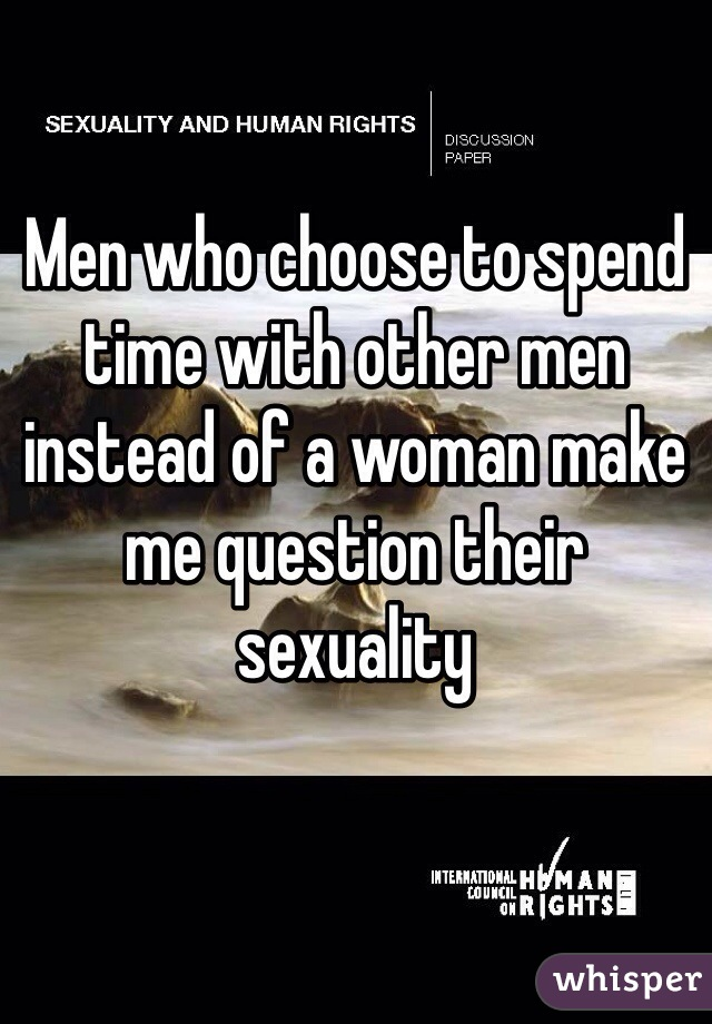 Men who choose to spend time with other men instead of a woman make me question their sexuality