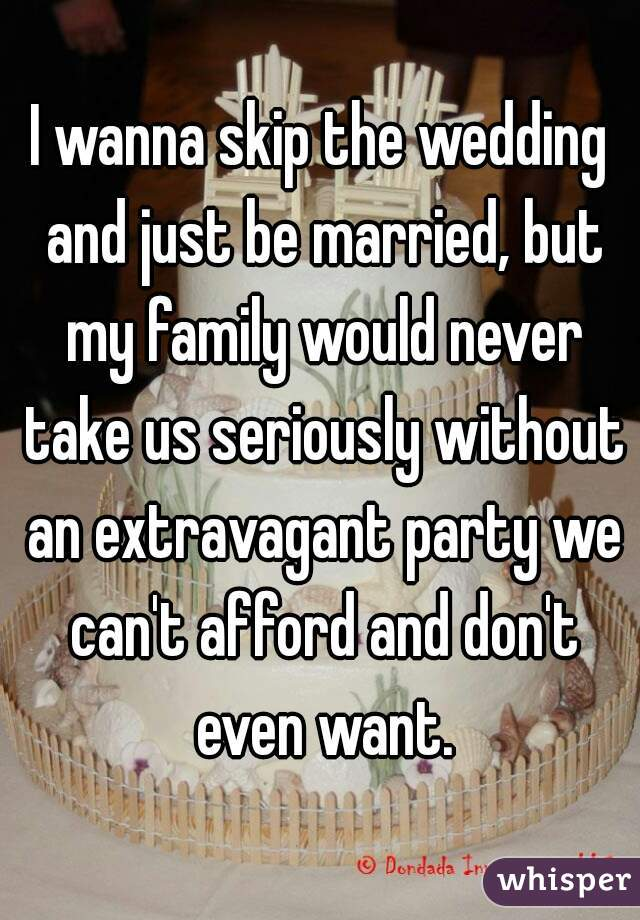 I wanna skip the wedding and just be married, but my family would never take us seriously without an extravagant party we can't afford and don't even want.