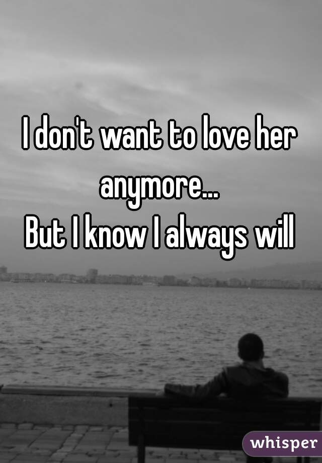 I don't want to love her anymore...   But I know I always will
