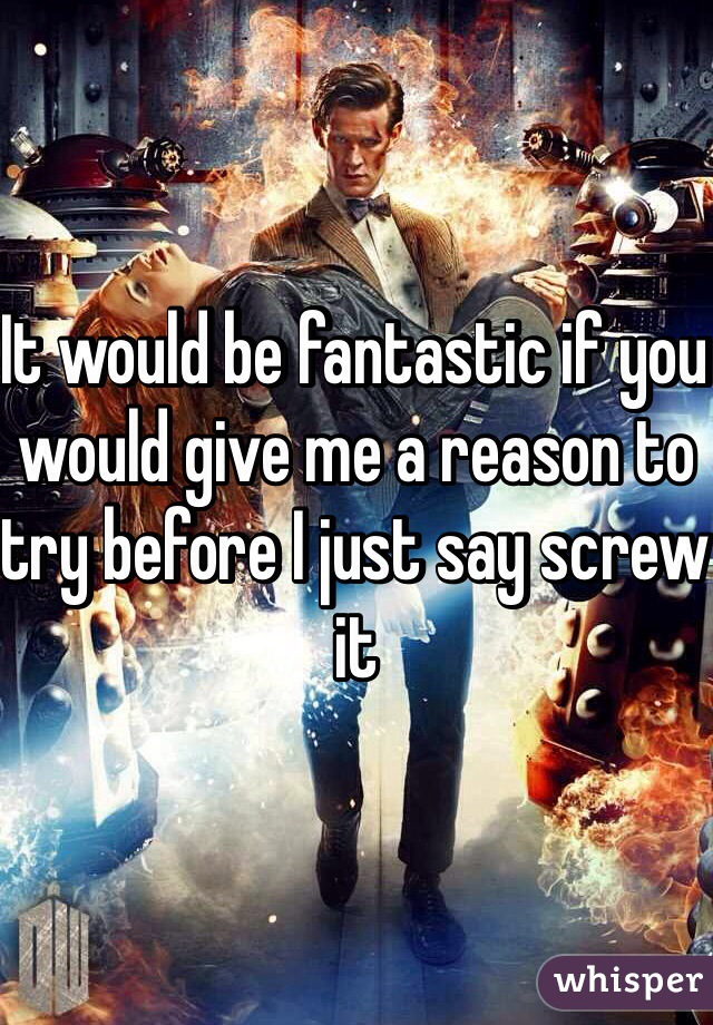 It would be fantastic if you would give me a reason to try before I just say screw it