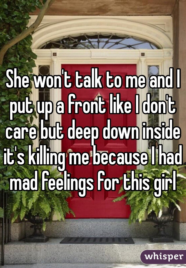 She won't talk to me and I put up a front like I don't care but deep down inside it's killing me because I had mad feelings for this girl