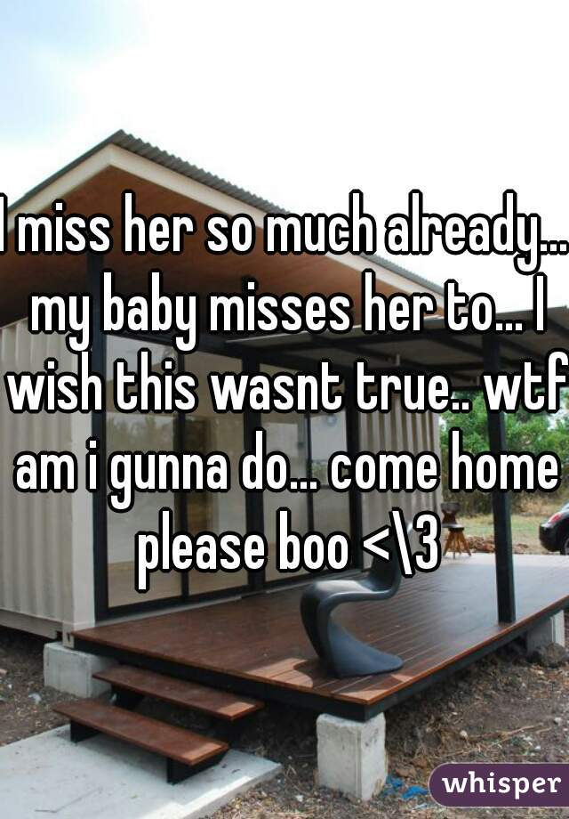 I miss her so much already... my baby misses her to... I wish this wasnt true.. wtf am i gunna do... come home please boo <\3