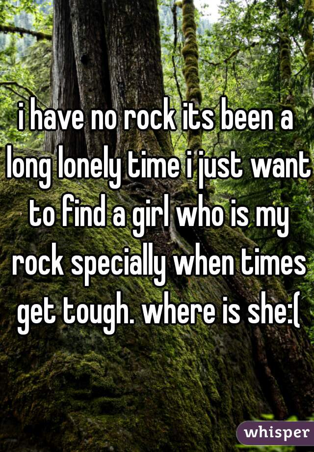 i have no rock its been a long lonely time i just want to find a girl who is my rock specially when times get tough. where is she:(