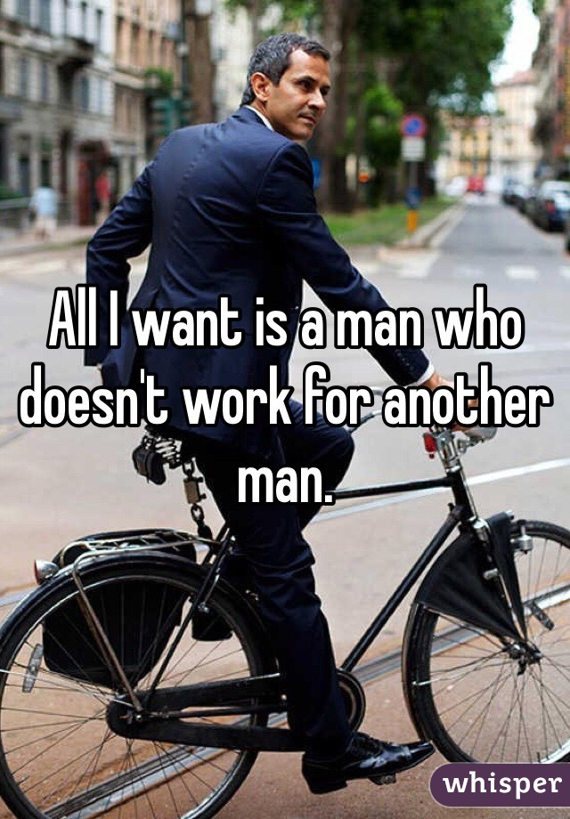 All I want is a man who doesn't work for another man.