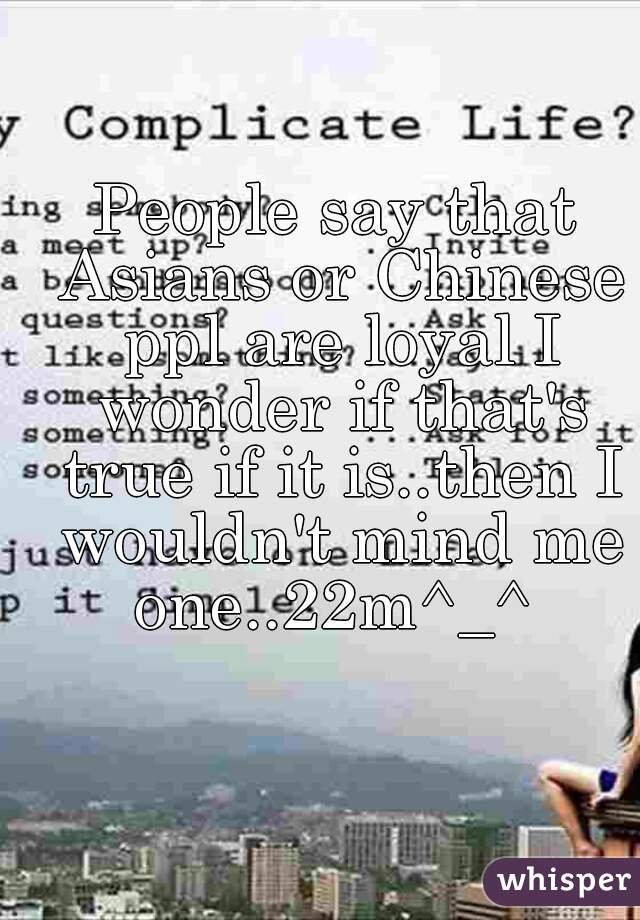 People say that Asians or Chinese ppl are loyal I wonder if that's true if it is..then I wouldn't mind me one..22m^_^