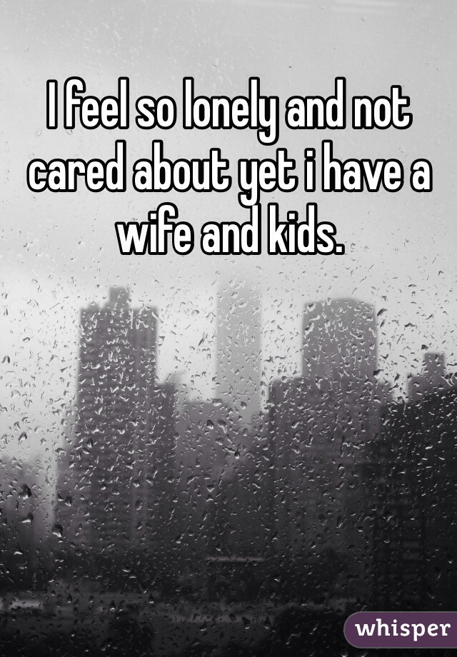 I feel so lonely and not cared about yet i have a wife and kids.