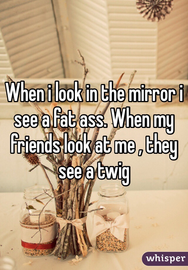 When i look in the mirror i see a fat ass. When my friends look at me , they see a twig