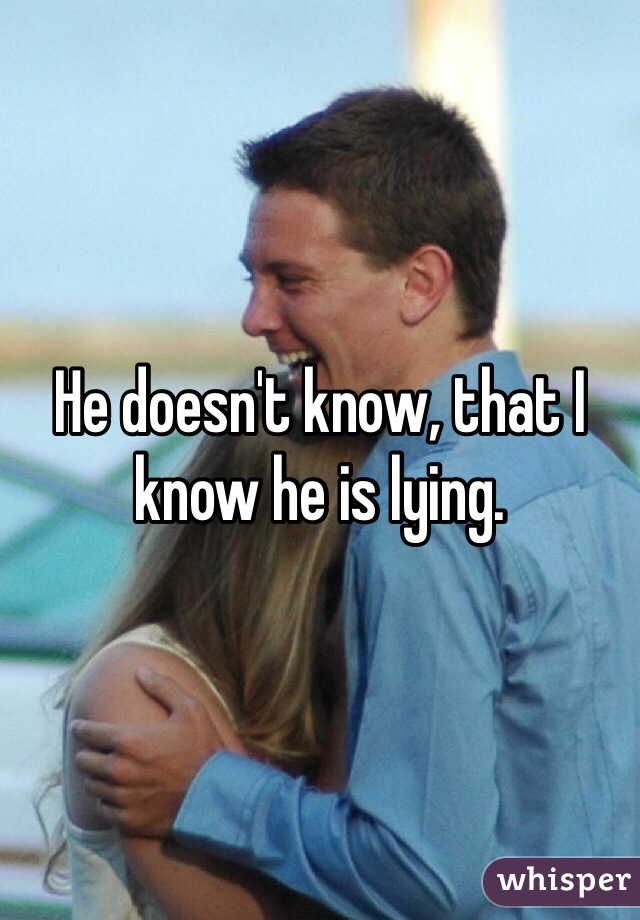 He doesn't know, that I know he is lying.