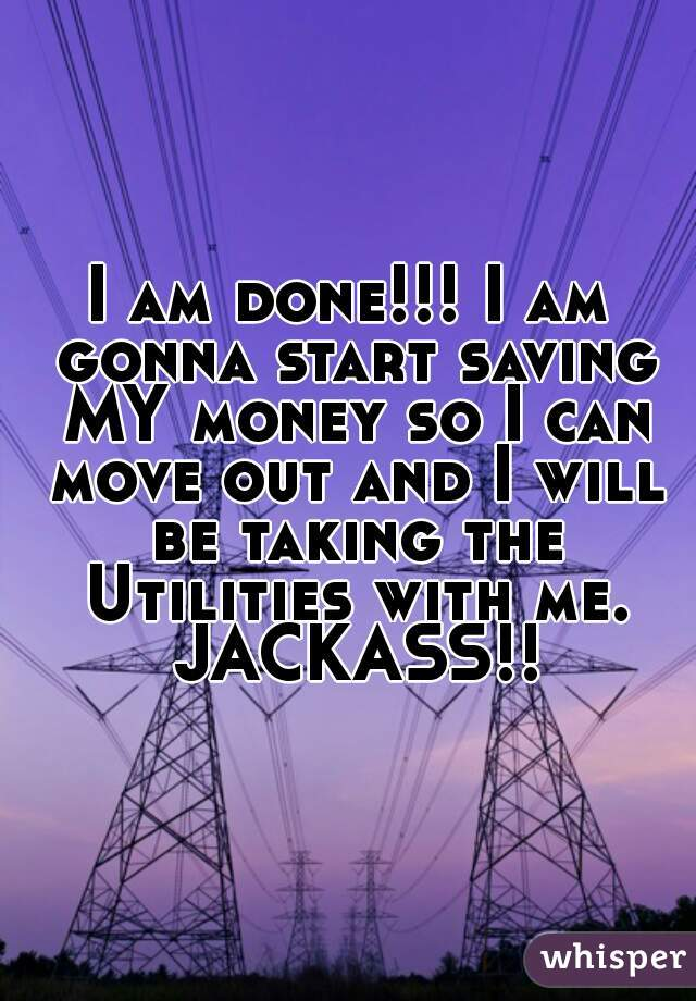 I am done!!! I am gonna start saving MY money so I can move out and I will be taking the Utilities with me. JACKASS!!