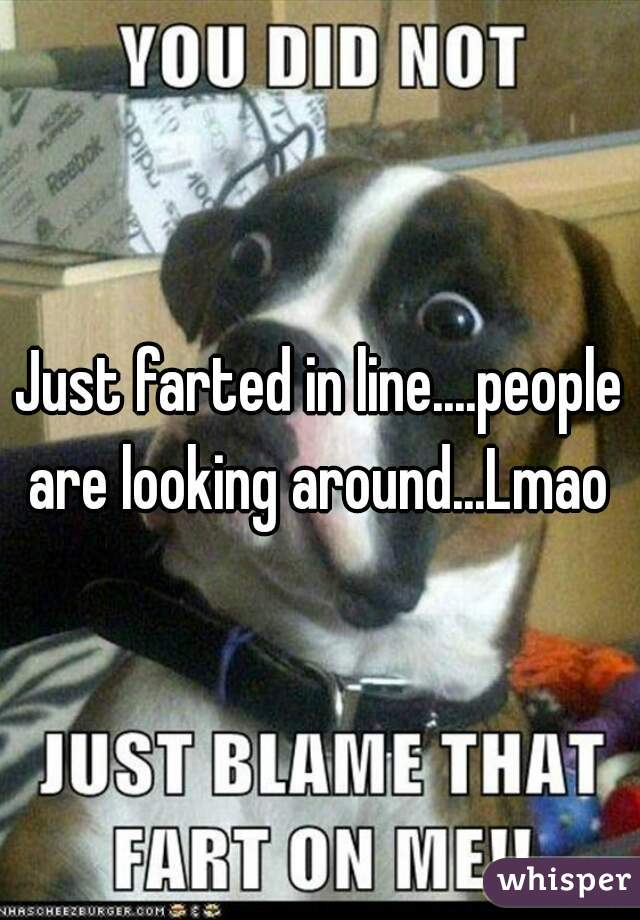 Just farted in line....people are looking around...Lmao