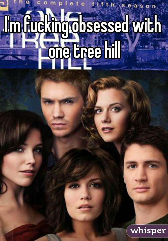I'm fucking obsessed with one tree hill
