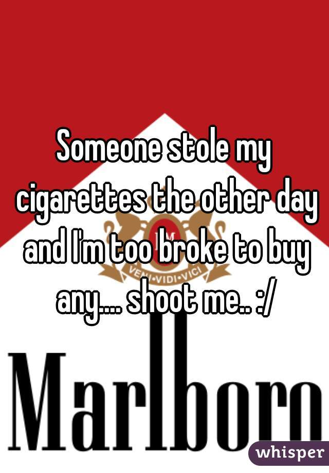 Someone stole my cigarettes the other day and I'm too broke to buy any.... shoot me.. :/