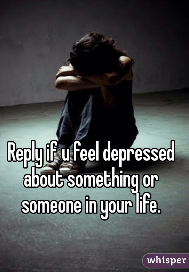 Reply if u feel depressed about something or someone in your life.