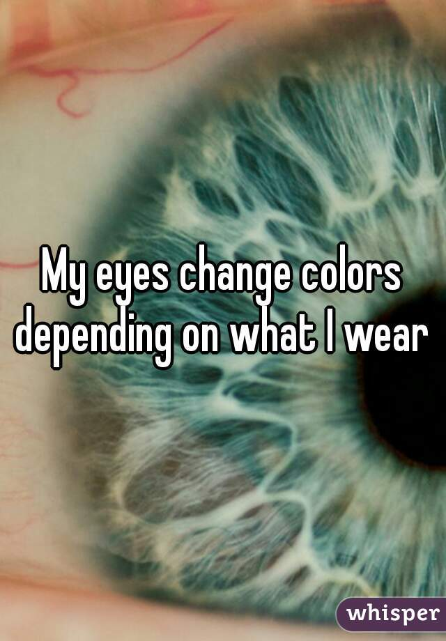 My eyes change colors depending on what I wear