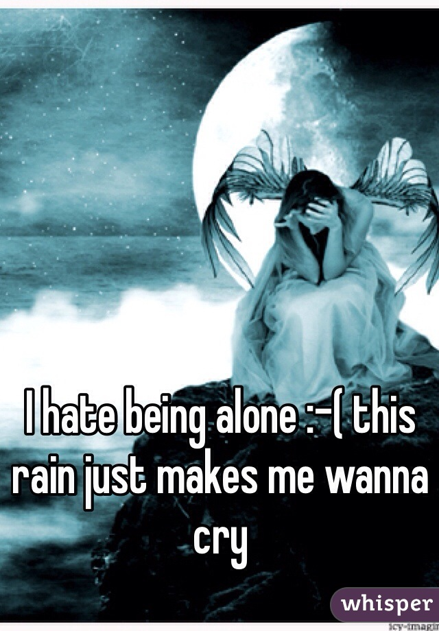I hate being alone :-( this rain just makes me wanna cry