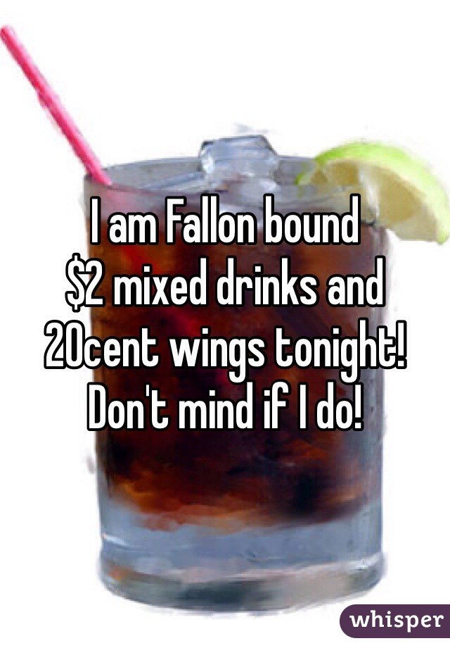 I am Fallon bound  $2 mixed drinks and 20cent wings tonight! Don't mind if I do!
