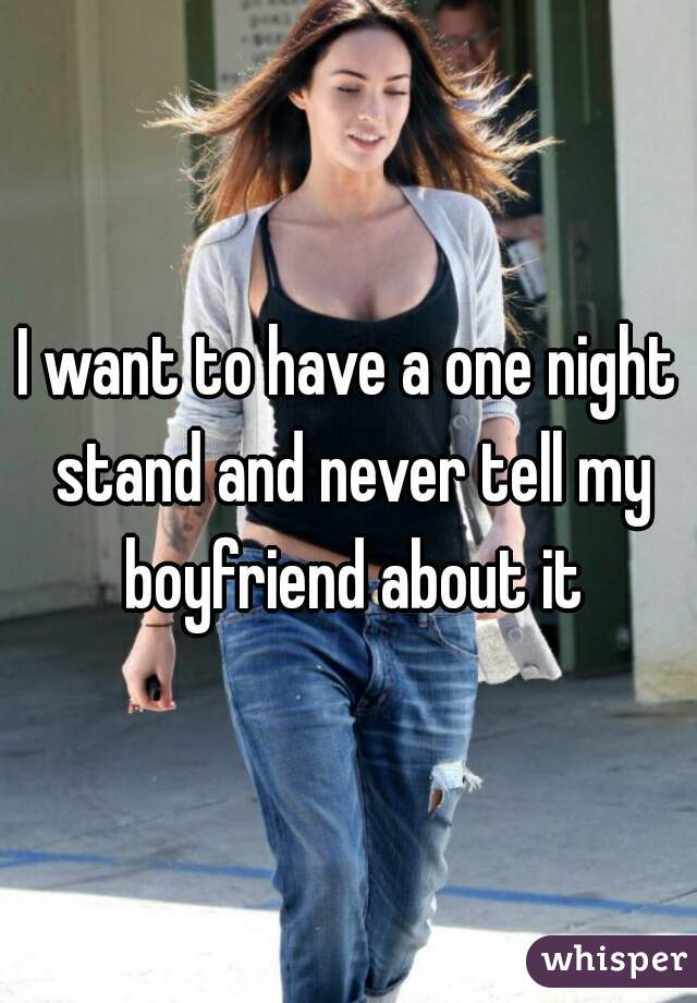 I want to have a one night stand and never tell my boyfriend about it