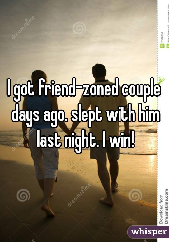 I got friend-zoned couple days ago. slept with him last night. I win!