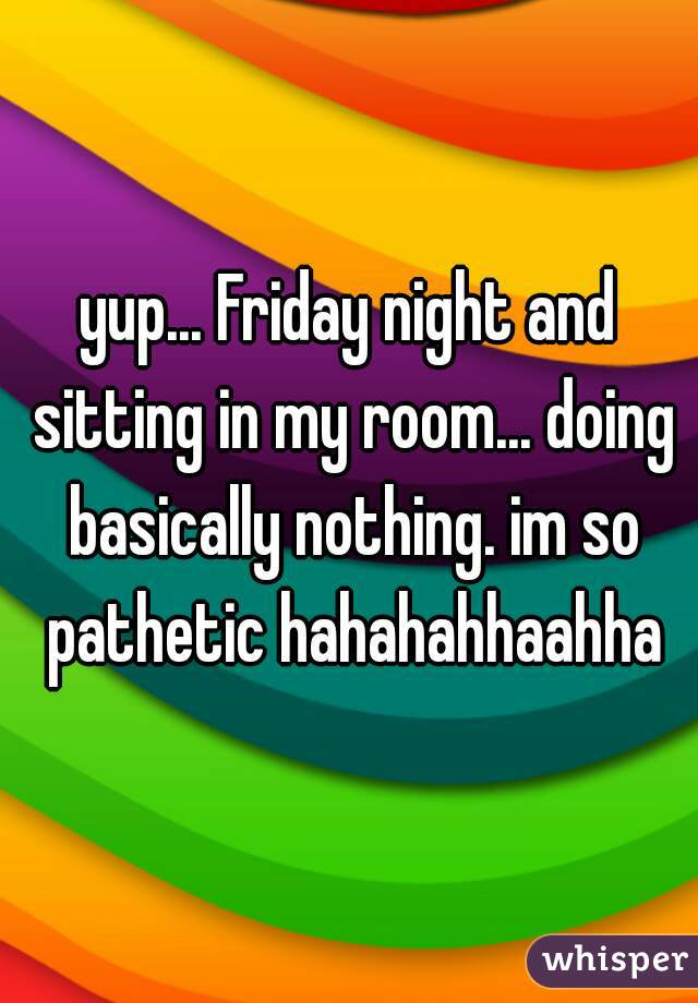 yup... Friday night and sitting in my room... doing basically nothing. im so pathetic hahahahhaahha