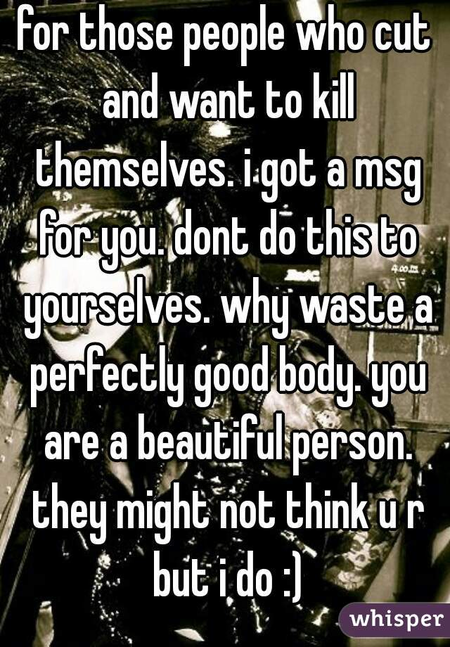 for those people who cut and want to kill themselves. i got a msg for you. dont do this to yourselves. why waste a perfectly good body. you are a beautiful person. they might not think u r but i do :)