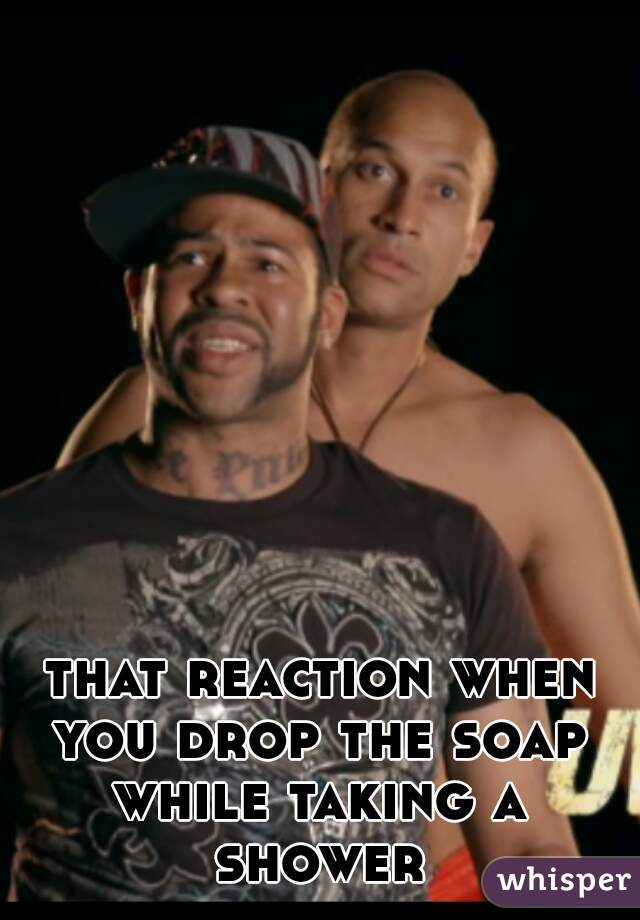 that reaction when you drop the soap  while taking a shower