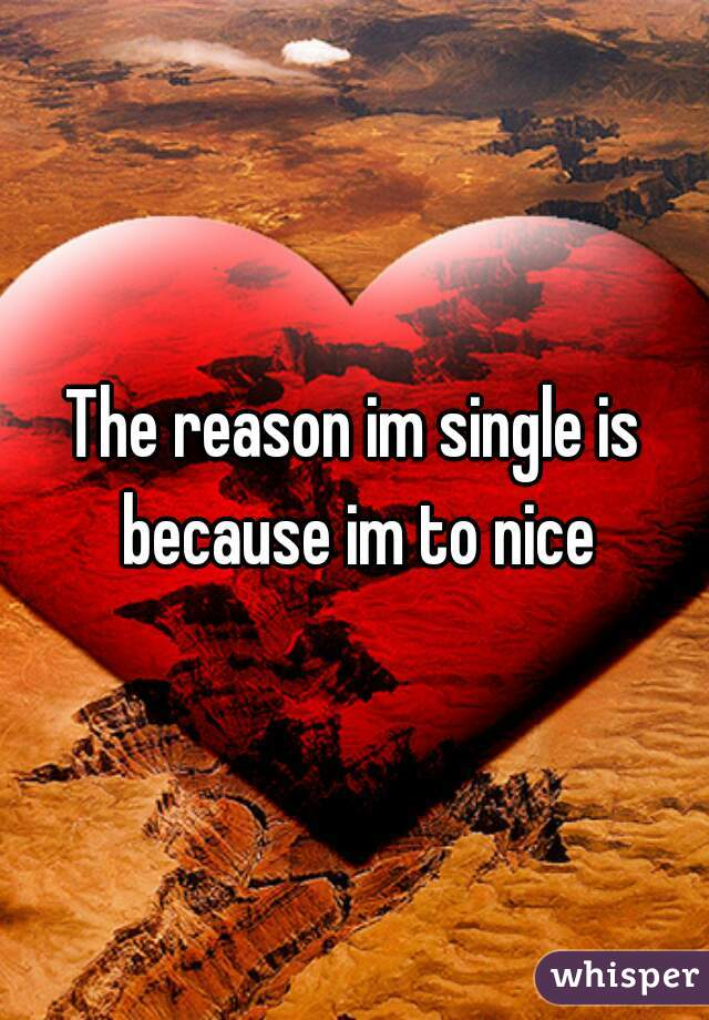 The reason im single is because im to nice